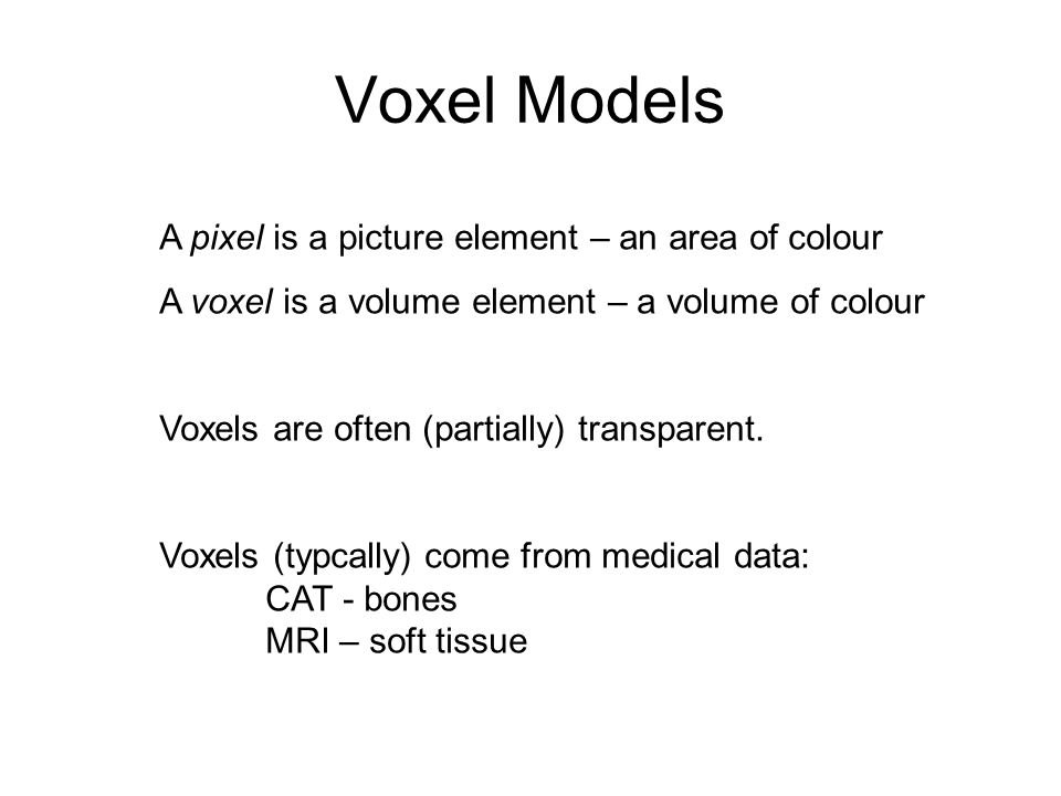 Voxel Models A pixel is a picture element – an area of colour A voxel is a volume element – a volume of colour Voxels are often (partially) transparen