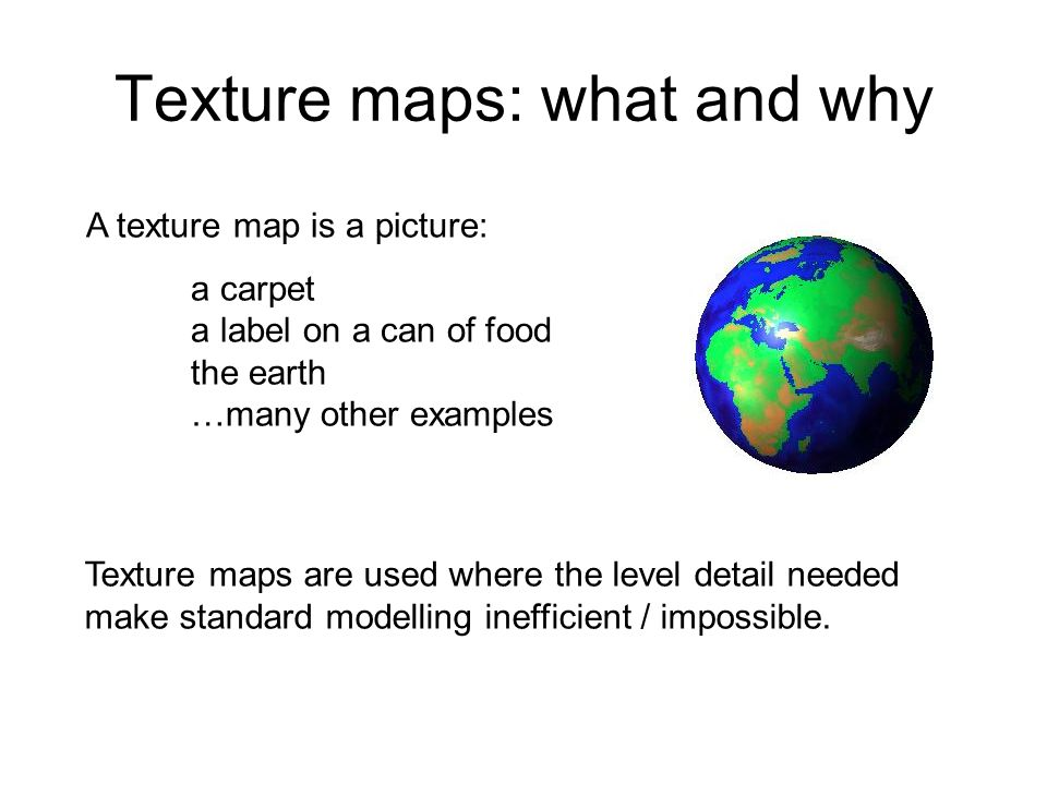Texture maps: what and why A texture map is a picture: a carpet a label on a can of food the earth …many other examples Texture maps are used where th