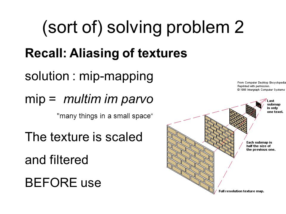 (sort of) solving problem 2 Recall: Aliasing of textures solution : mip-mapping mip = multim im parvo