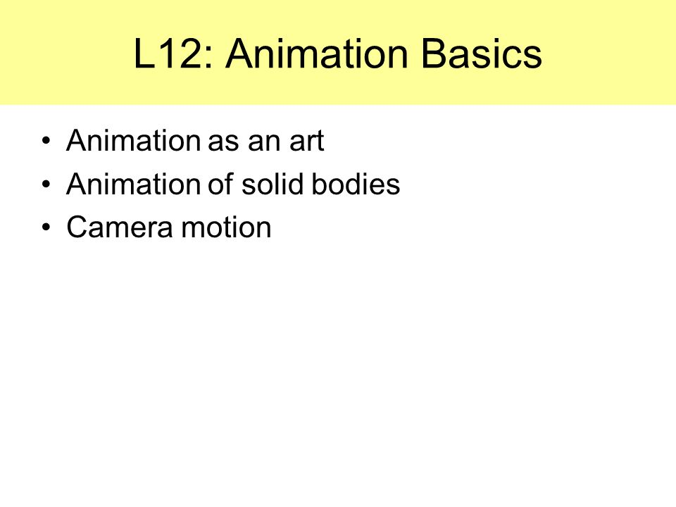 Animation as an art Animation of solid bodies Camera motion L12: Animation Basics