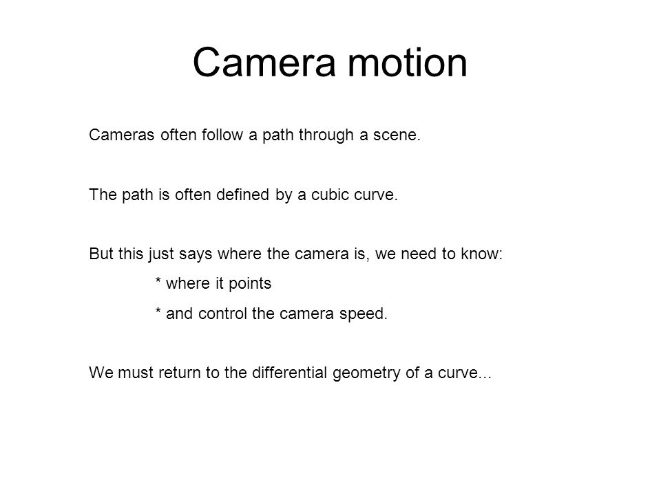 Camera motion Cameras often follow a path through a scene. The path is often defined by a cubic curve. But this just says where the camera is, we need