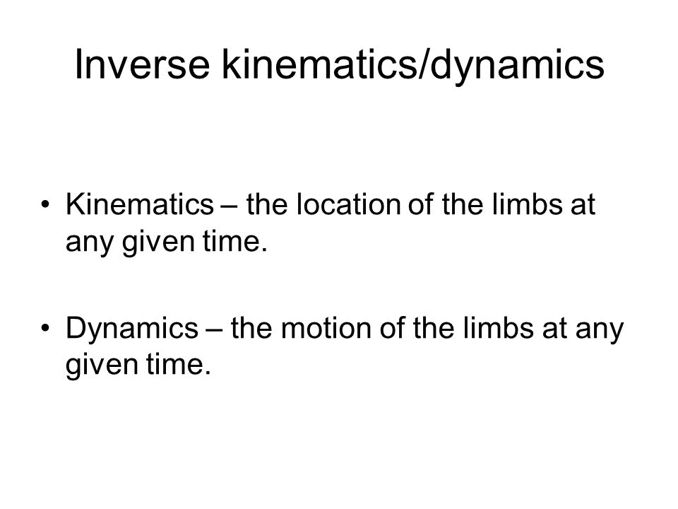Inverse kinematics/dynamics Kinematics – the location of the limbs at any given time. Dynamics – the motion of the limbs at any given time.