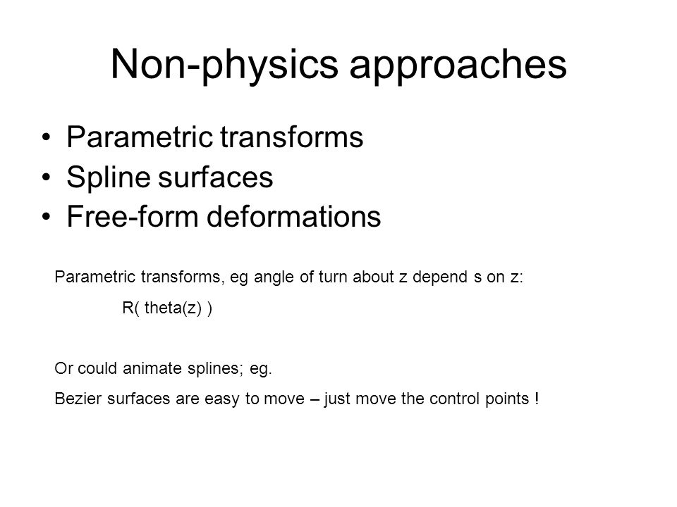 Non-physics approaches Parametric transforms Spline surfaces Free-form deformations Parametric transforms, eg angle of turn about z depend s on z: R(