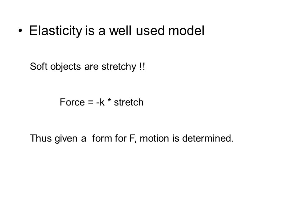 Elasticity is a well used model Soft objects are stretchy !! Force = -k * stretch Thus given a form for F, motion is determined.