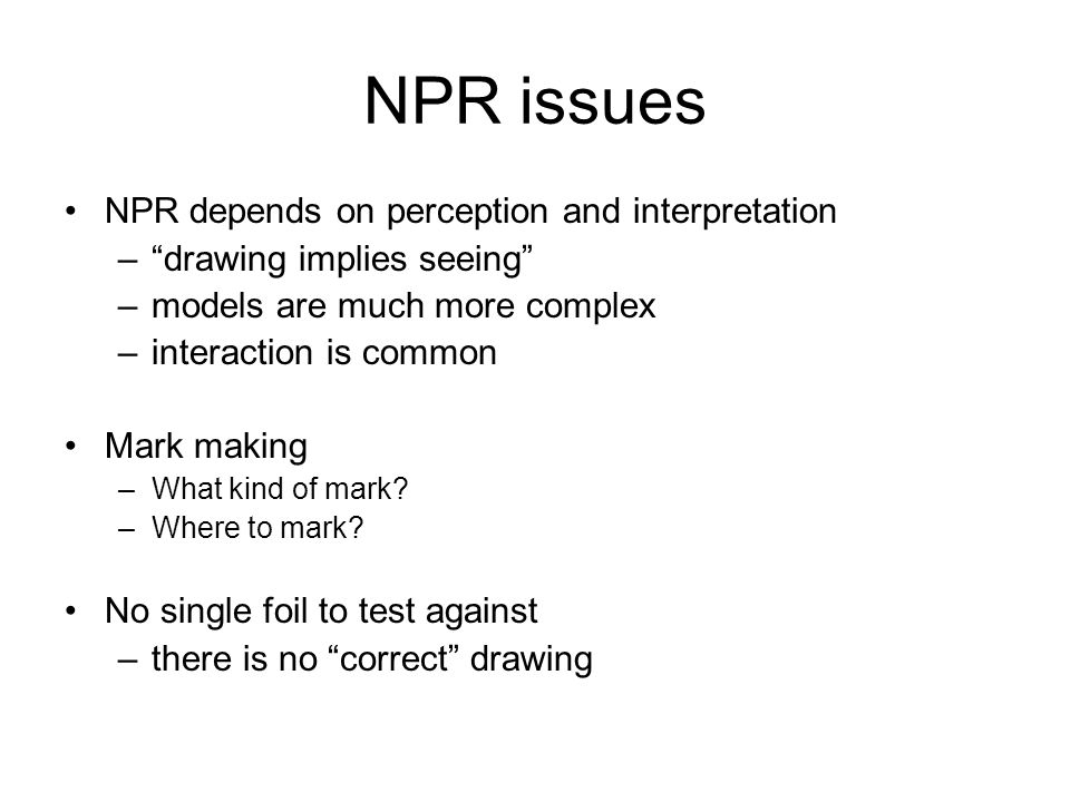 NPR issues NPR depends on perception and interpretation –drawing implies seeing –models are much more complex –interaction is common Mark making –What