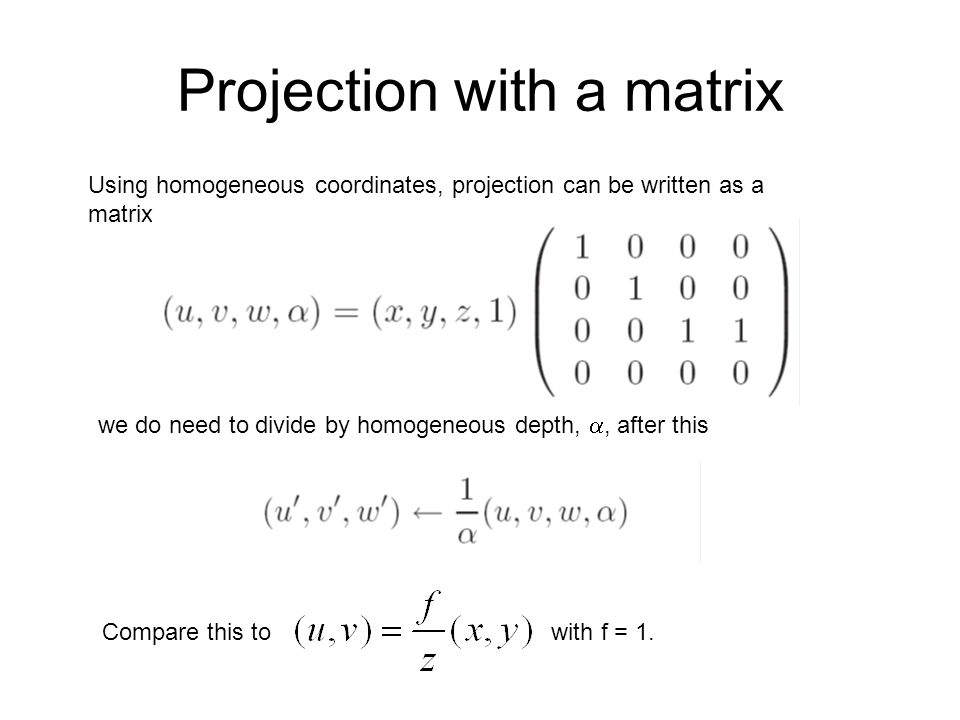 Projection with a matrix Using homogeneous coordinates, projection can be written as a matrix we do need to divide by homogeneous depth,, after this C