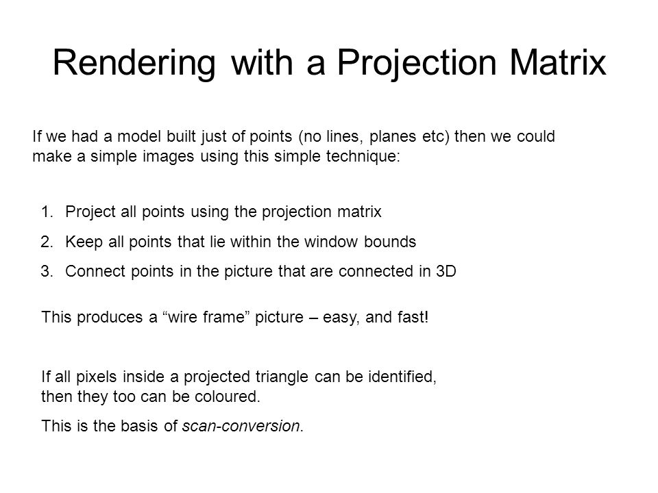 Rendering with a Projection Matrix 1.Project all points using the projection matrix 2.Keep all points that lie within the window bounds 3.Connect poin