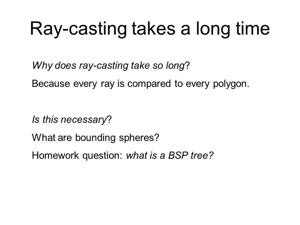 Ray-casting takes a long time Why does ray-casting take so long? Because every ray is compared to every polygon. Is this necessary? What are bounding