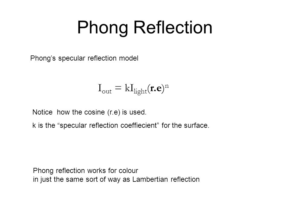 Phong Reflection Phongs specular reflection model I out = kI light (r.e) n Notice how the cosine (r.e) is used. k is the specular reflection coeffieci