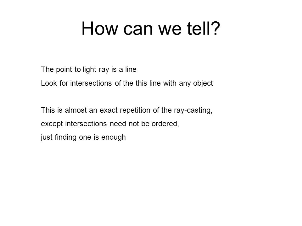 How can we tell? The point to light ray is a line Look for intersections of the this line with any object This is almost an exact repetition of the ra