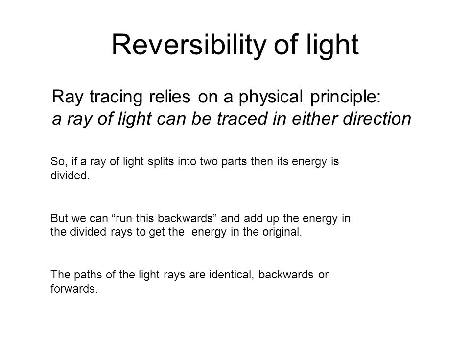 Reversibility of light Ray tracing relies on a physical principle: a ray of light can be traced in either direction So, if a ray of light splits into