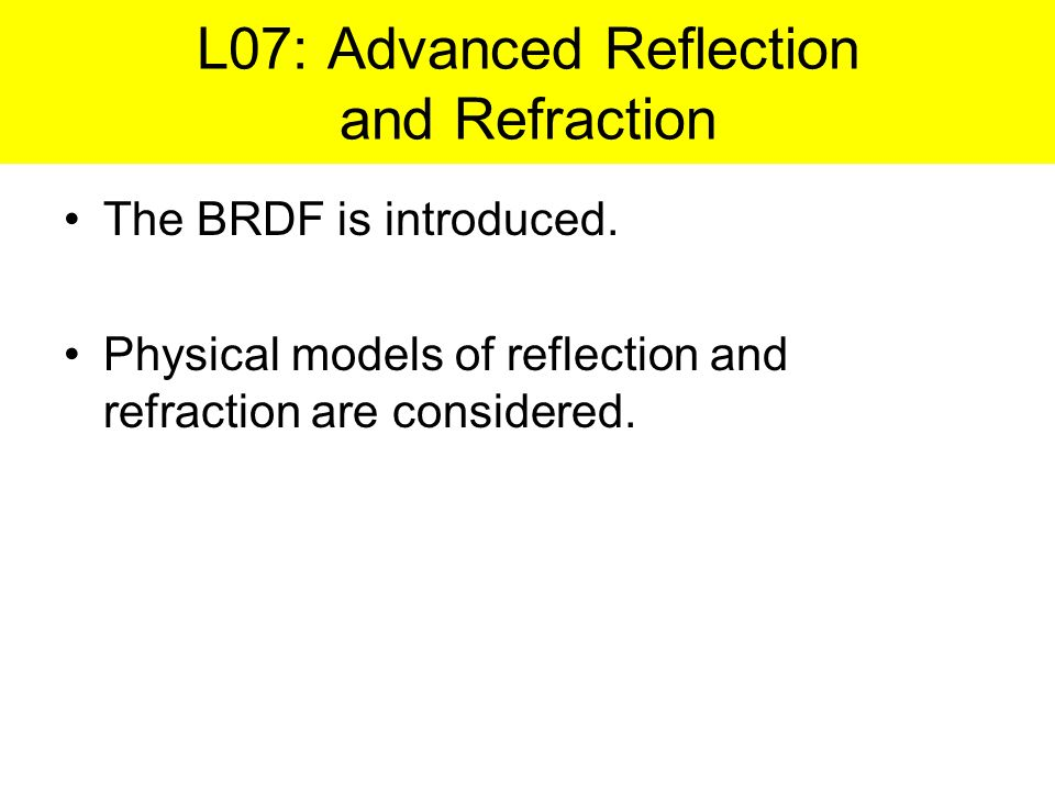 The BRDF is introduced. Physical models of reflection and refraction are considered. L07: Advanced Reflection and Refraction