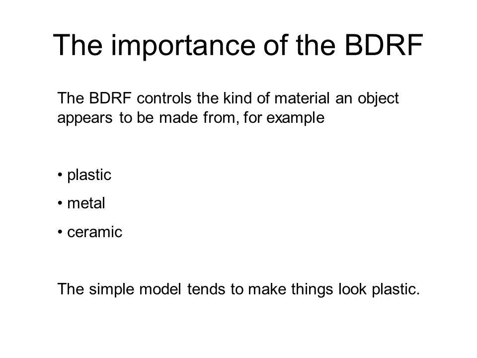 The importance of the BDRF The BDRF controls the kind of material an object appears to be made from, for example plastic metal ceramic The simple mode
