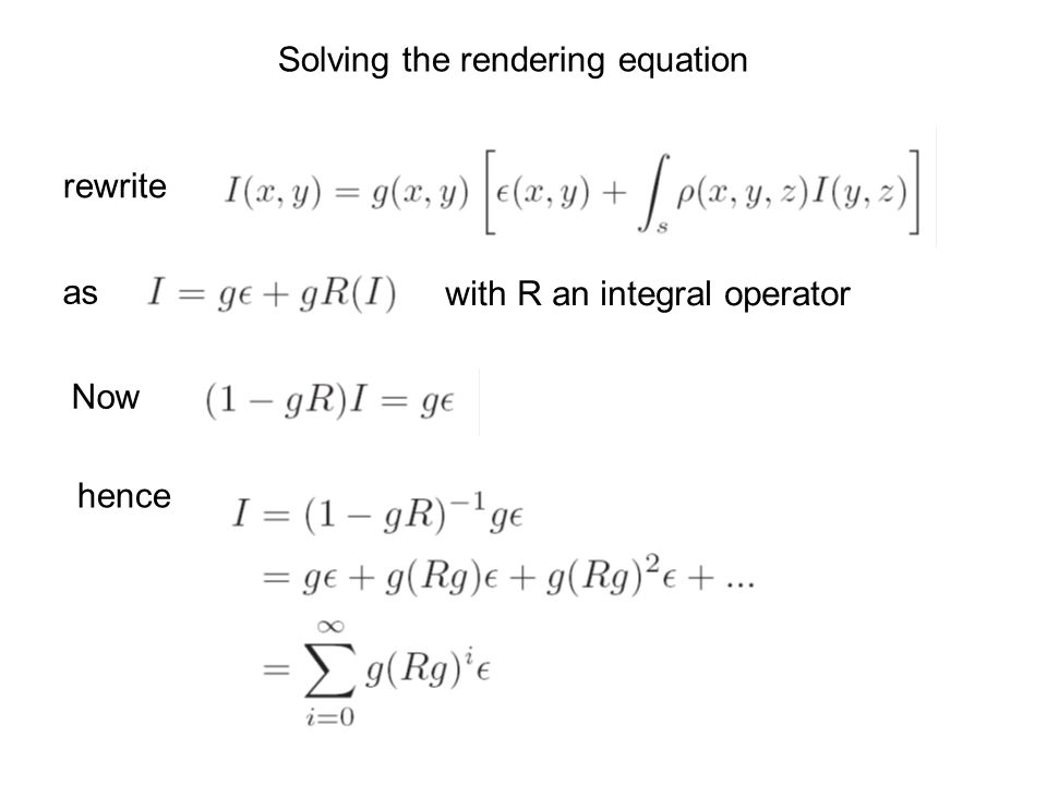 rewrite as with R an integral operator Now hence Solving the rendering equation