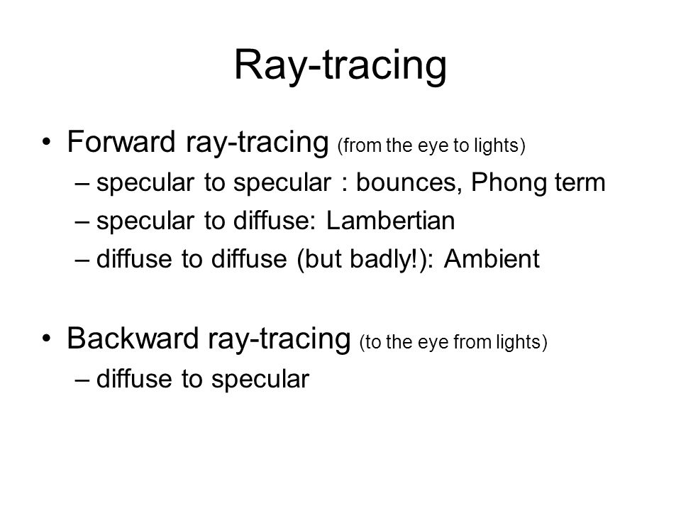 Ray-tracing Forward ray-tracing (from the eye to lights) –specular to specular : bounces, Phong term –specular to diffuse: Lambertian –diffuse to diff