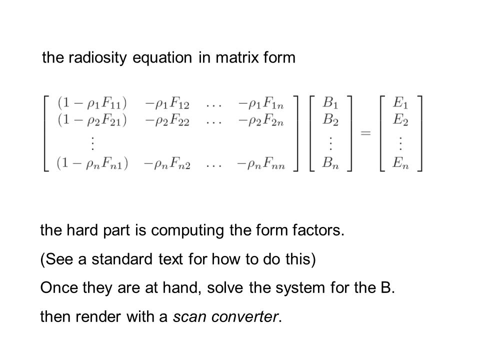 the radiosity equation in matrix form the hard part is computing the form factors. (See a standard text for how to do this) Once they are at hand, sol