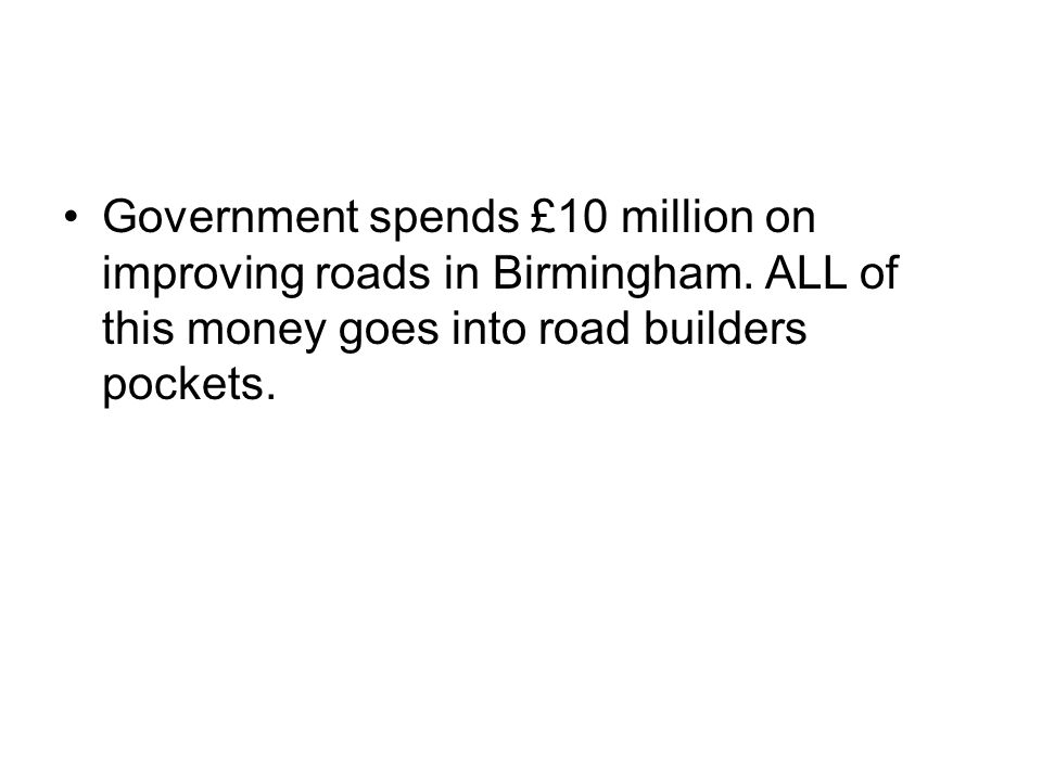 Government spends £10 million on improving roads in Birmingham. ALL of this money goes into road builders pockets.