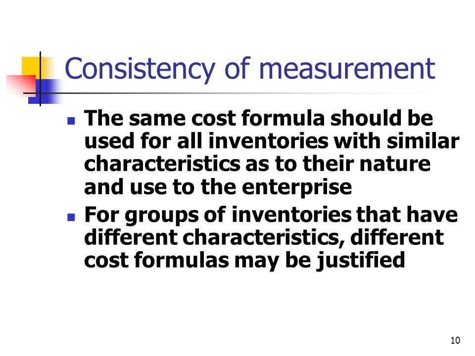 10 Consistency of measurement The same cost formula should be used for all inventories with similar characteristics as to their nature and use to the