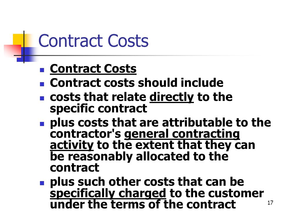 17 Contract Costs Contract costs should include costs that relate directly to the specific contract plus costs that are attributable to the contractor