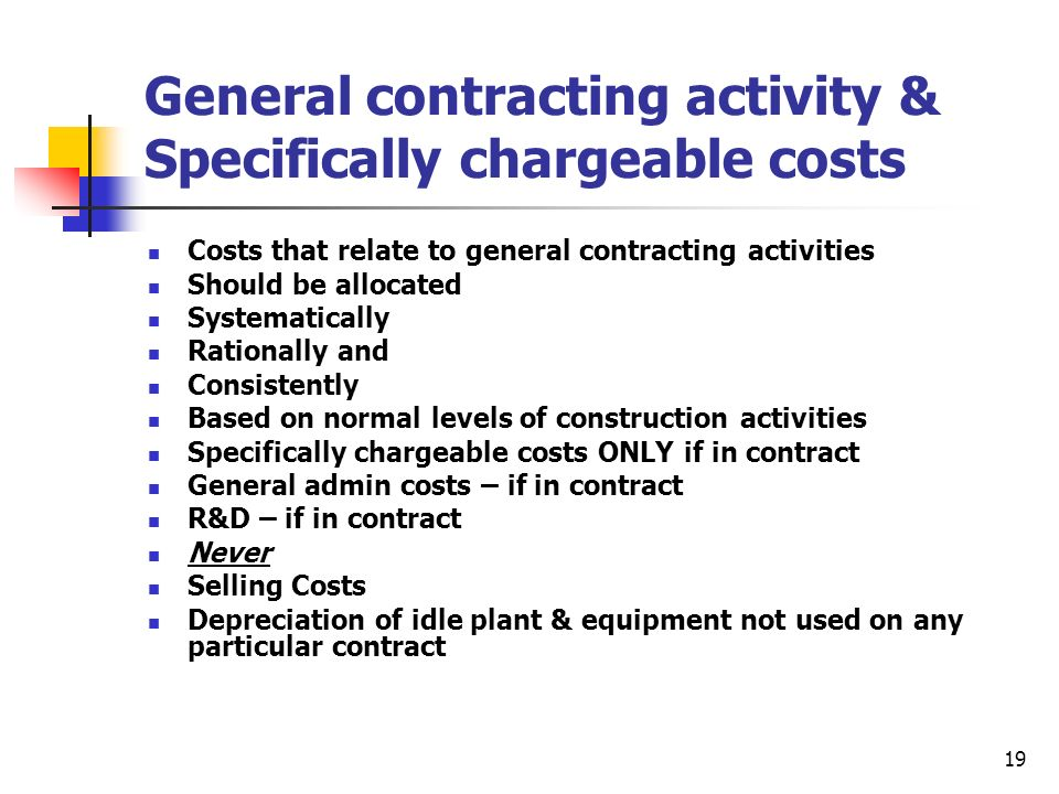 19 General contracting activity & Specifically chargeable costs Costs that relate to general contracting activities Should be allocated Systematically