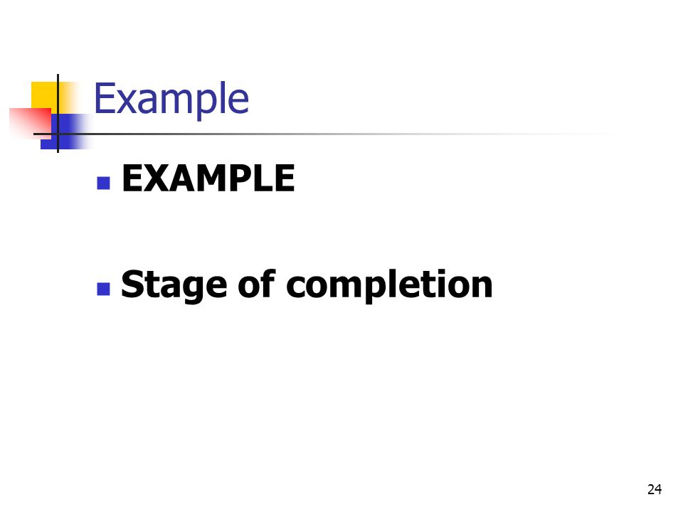 24 Example EXAMPLE Stage of completion