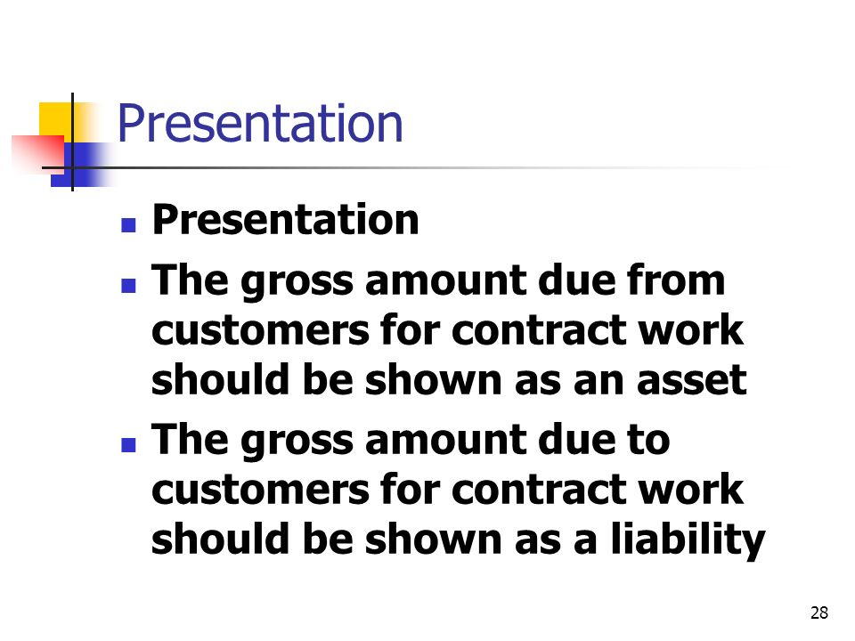 28 Presentation The gross amount due from customers for contract work should be shown as an asset The gross amount due to customers for contract work