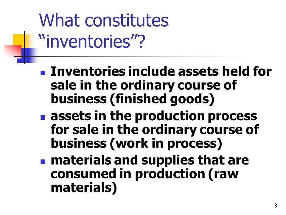 3 What constitutes inventories? Inventories include assets held for sale in the ordinary course of business (finished goods) assets in the production