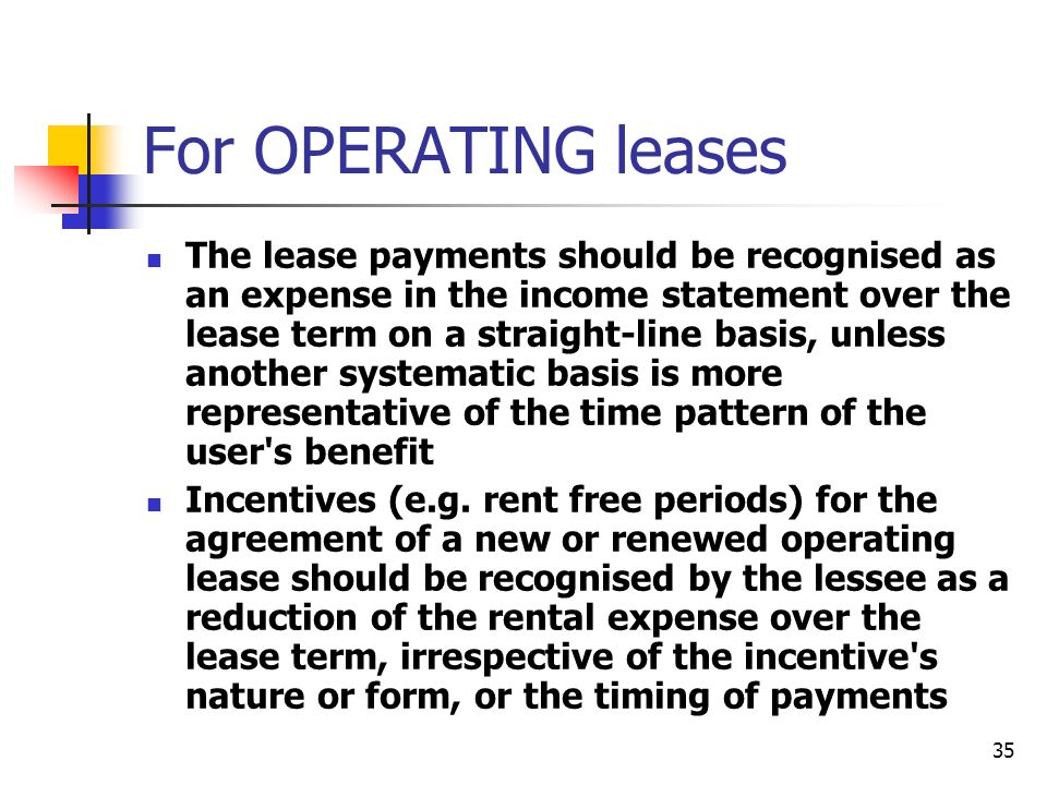 35 For OPERATING leases The lease payments should be recognised as an expense in the income statement over the lease term on a straight-line basis, un