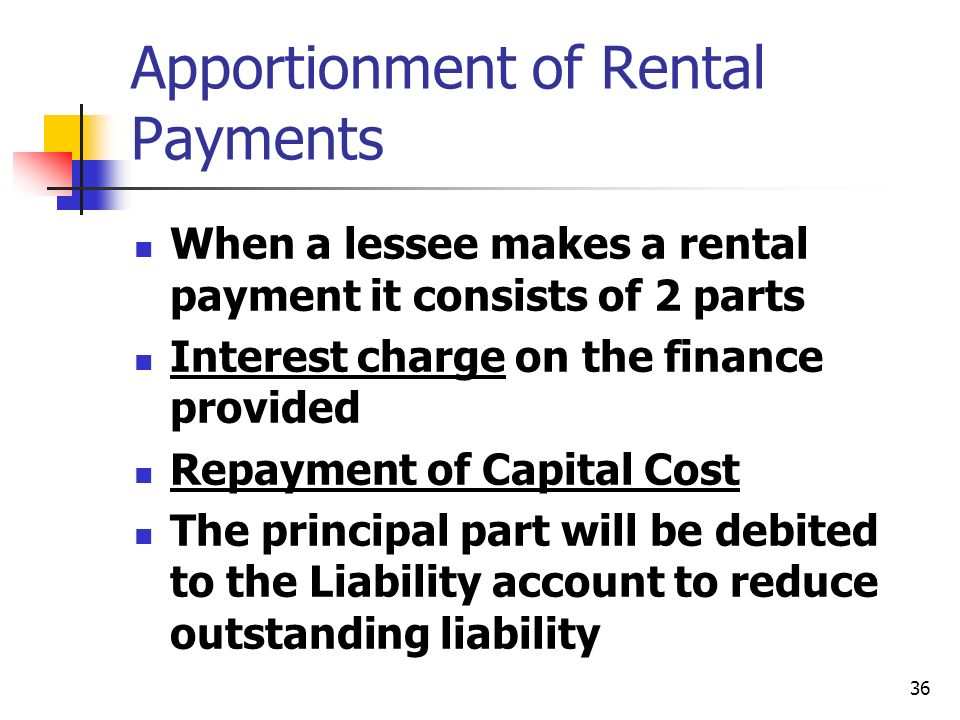 36 Apportionment of Rental Payments When a lessee makes a rental payment it consists of 2 parts Interest charge on the finance provided Repayment of C