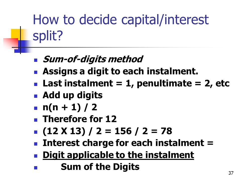 37 How to decide capital/interest split? Sum-of-digits method Assigns a digit to each instalment. Last instalment = 1, penultimate = 2, etc Add up dig