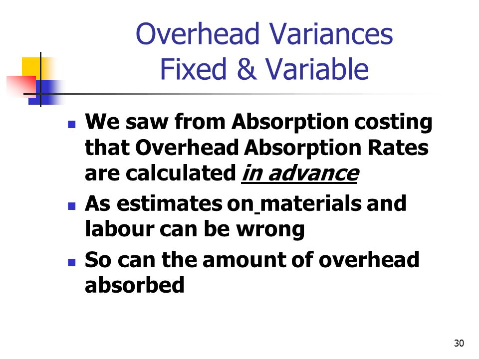 30 Overhead Variances Fixed & Variable We saw from Absorption costing that Overhead Absorption Rates are calculated in advance As estimates on materia