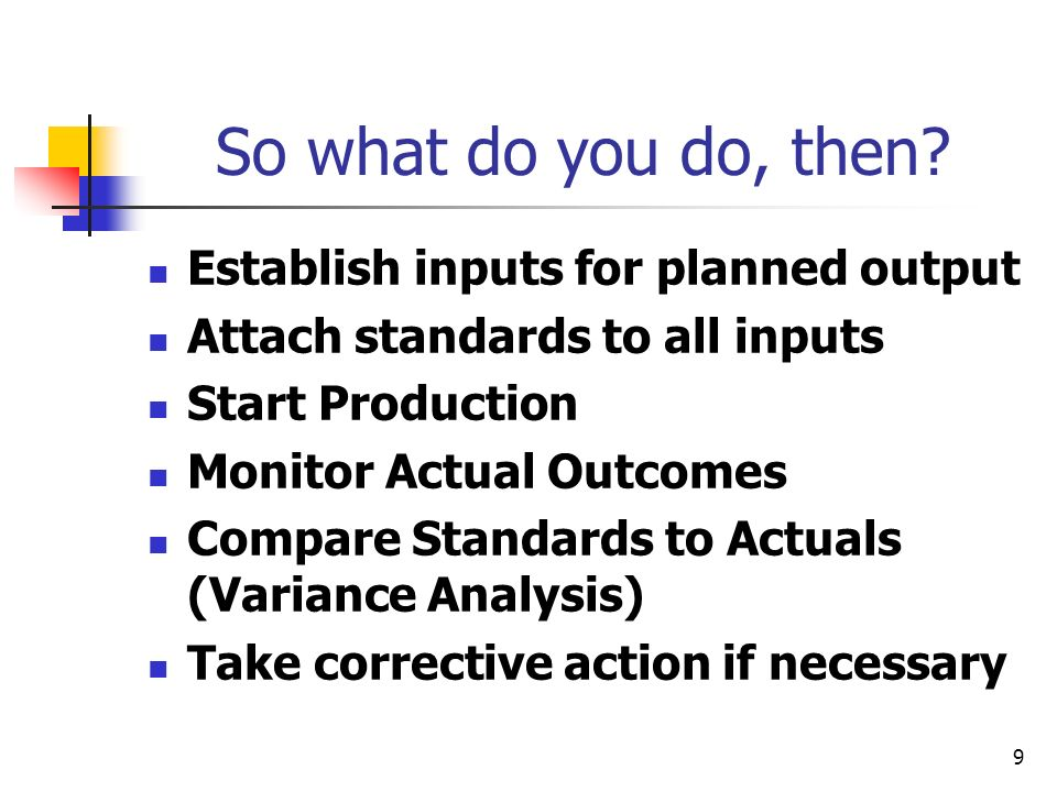 9 So what do you do, then? Establish inputs for planned output Attach standards to all inputs Start Production Monitor Actual Outcomes Compare Standar