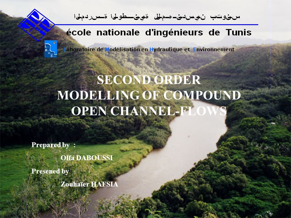SECOND ORDER MODELLING OF COMPOUND OPEN CHANNEL-FLOWS Laboratoire de Modélisation en Hydraulique et Environnement Prepared by : Olfa DABOUSSI Presened by Zouhaïer HAFSIA