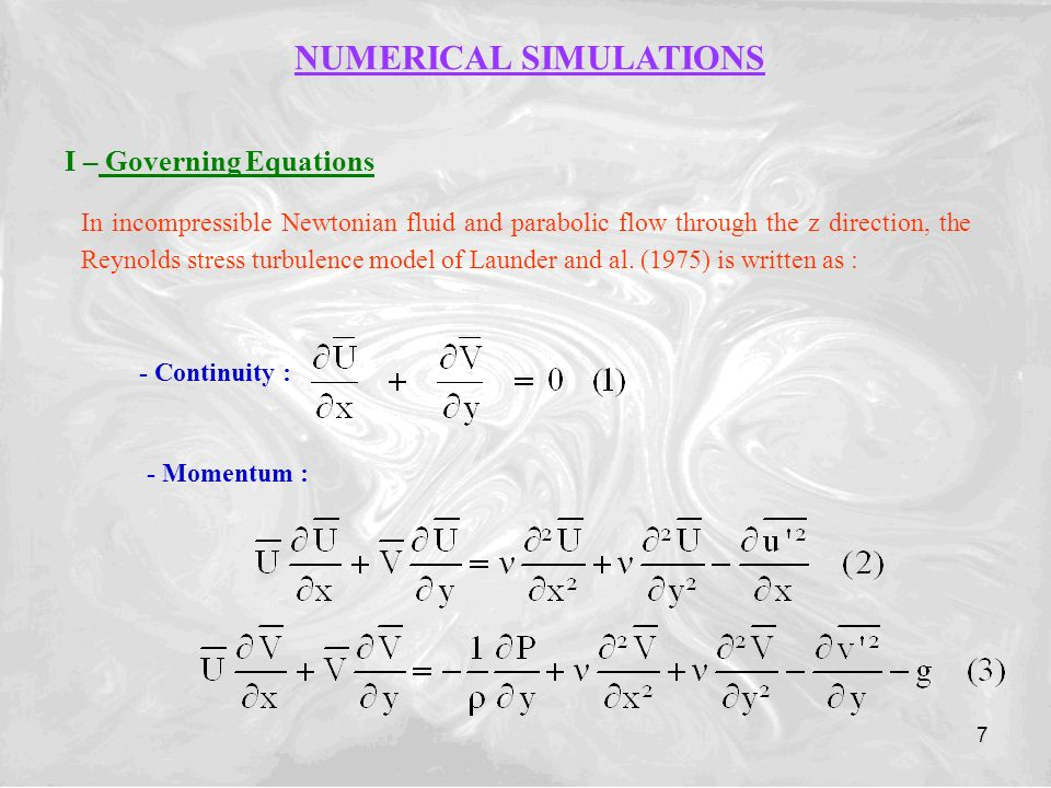 7 NUMERICAL SIMULATIONS I – Governing Equations In incompressible Newtonian fluid and parabolic flow through the z direction, the Reynolds stress turbulence model of Launder and al.
