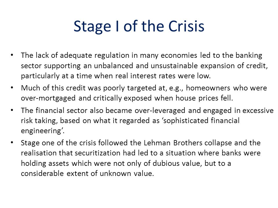 Stage I of the Crisis The lack of adequate regulation in many economies led to the banking sector supporting an unbalanced and unsustainable expansion of credit, particularly at a time when real interest rates were low.