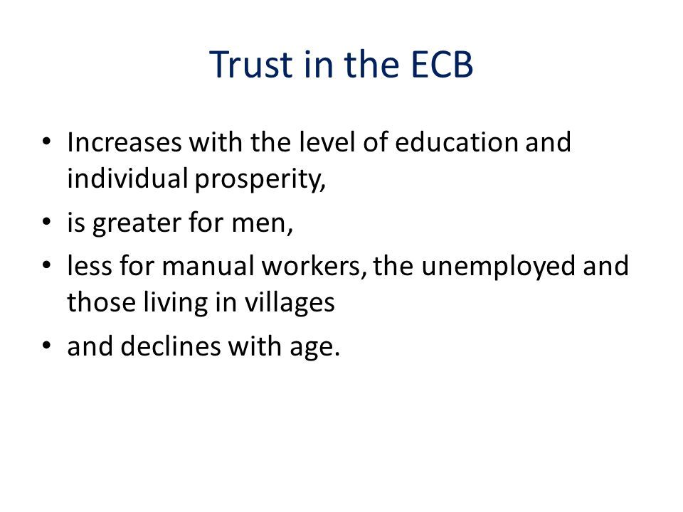 Trust in the ECB Increases with the level of education and individual prosperity, is greater for men, less for manual workers, the unemployed and those living in villages and declines with age.