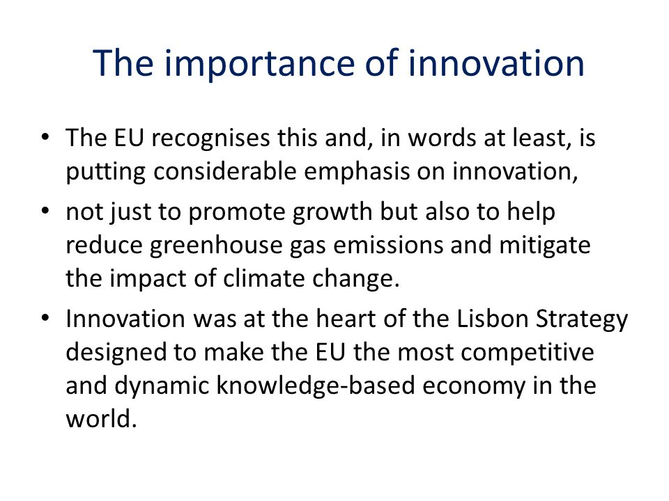 The importance of innovation The EU recognises this and, in words at least, is putting considerable emphasis on innovation, not just to promote growth but also to help reduce greenhouse gas emissions and mitigate the impact of climate change.