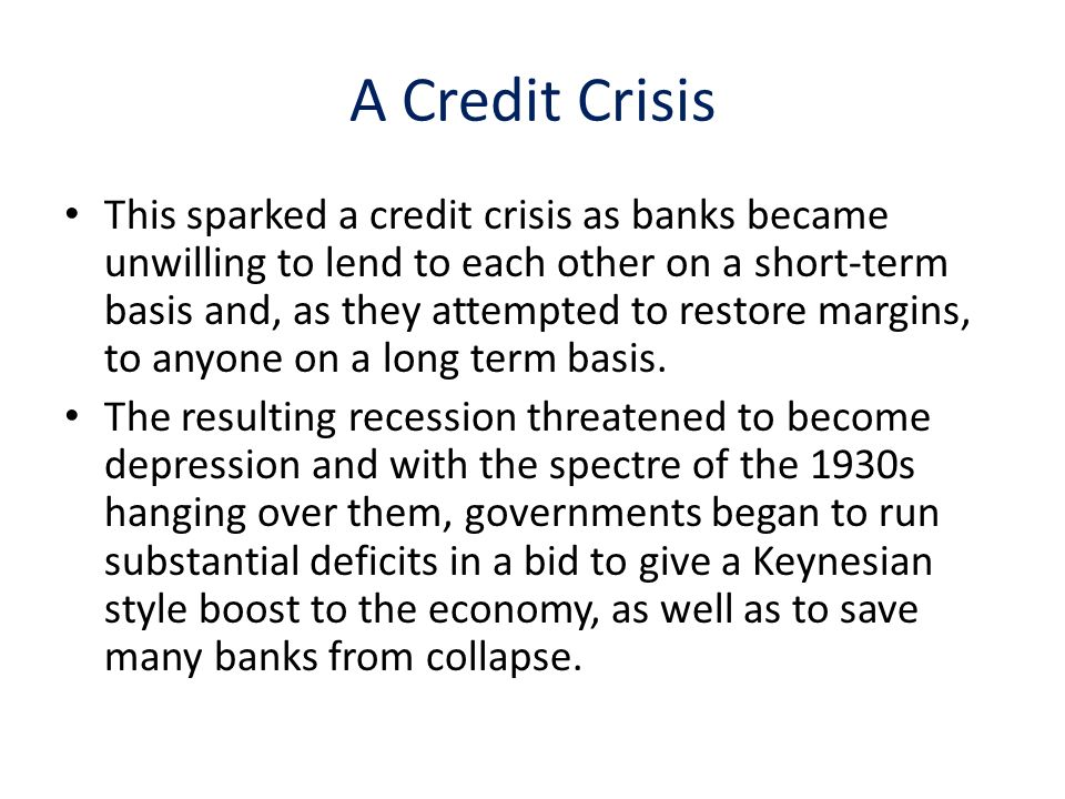 A Credit Crisis This sparked a credit crisis as banks became unwilling to lend to each other on a short-term basis and, as they attempted to restore margins, to anyone on a long term basis.