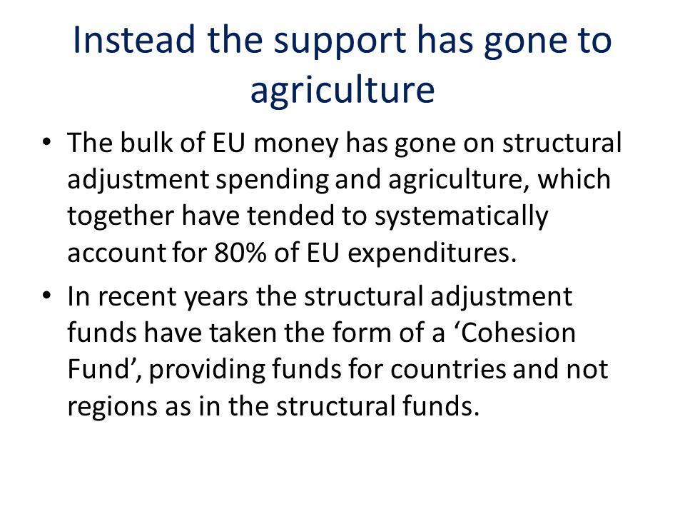 Instead the support has gone to agriculture The bulk of EU money has gone on structural adjustment spending and agriculture, which together have tended to systematically account for 80% of EU expenditures.