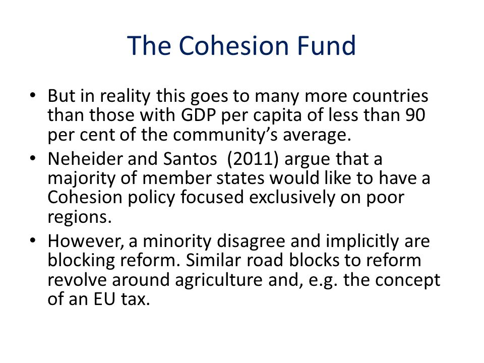 The Cohesion Fund But in reality this goes to many more countries than those with GDP per capita of less than 90 per cent of the communitys average.