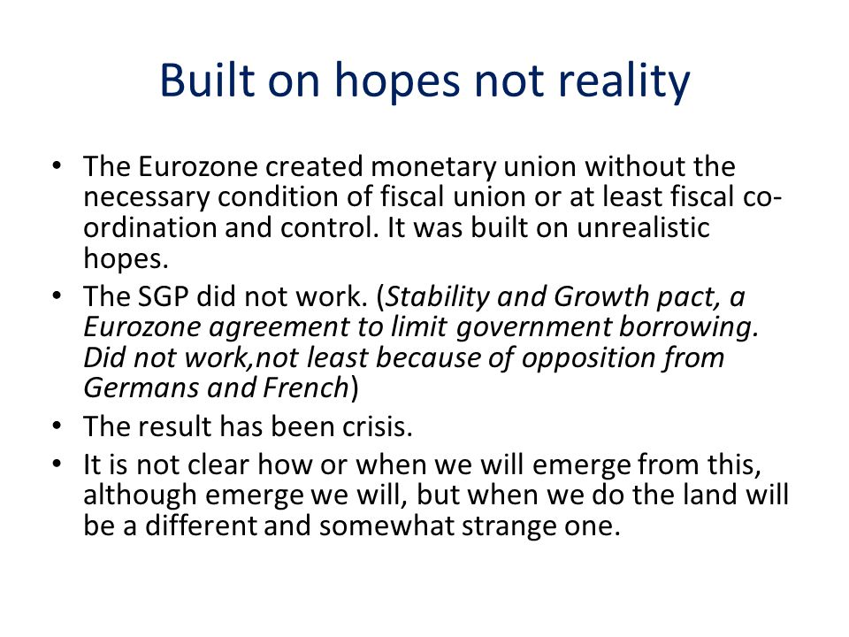 Built on hopes not reality The Eurozone created monetary union without the necessary condition of fiscal union or at least fiscal co- ordination and control.