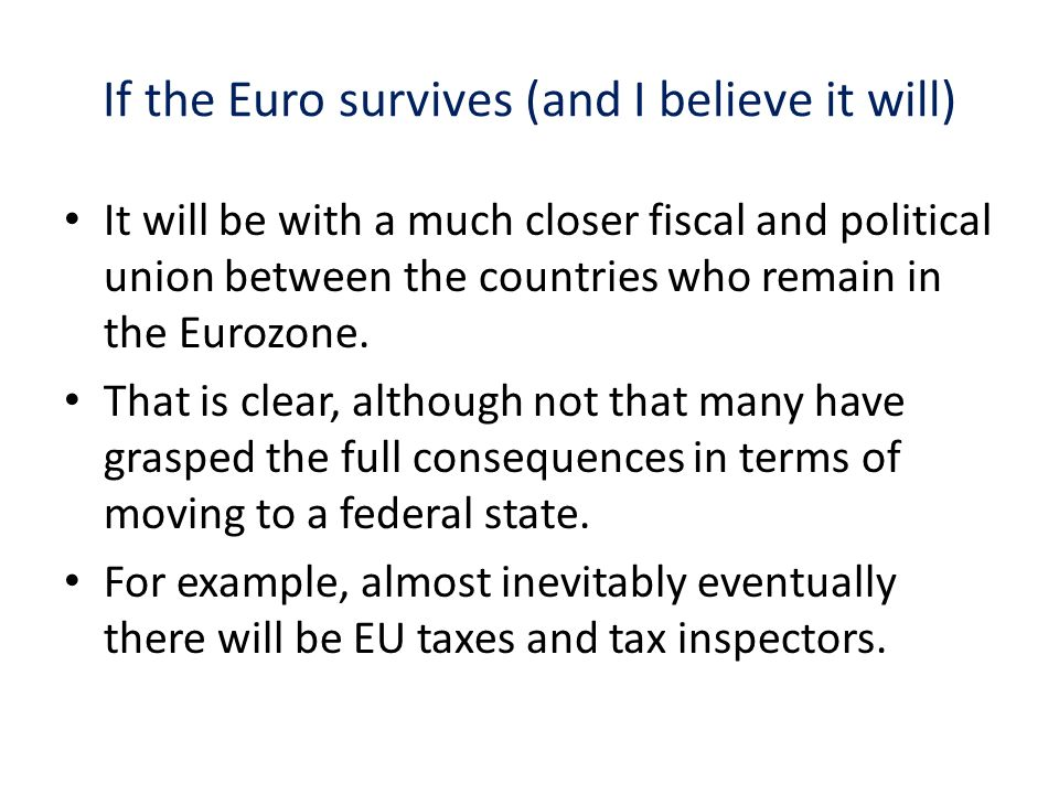 If the Euro survives (and I believe it will) It will be with a much closer fiscal and political union between the countries who remain in the Eurozone.