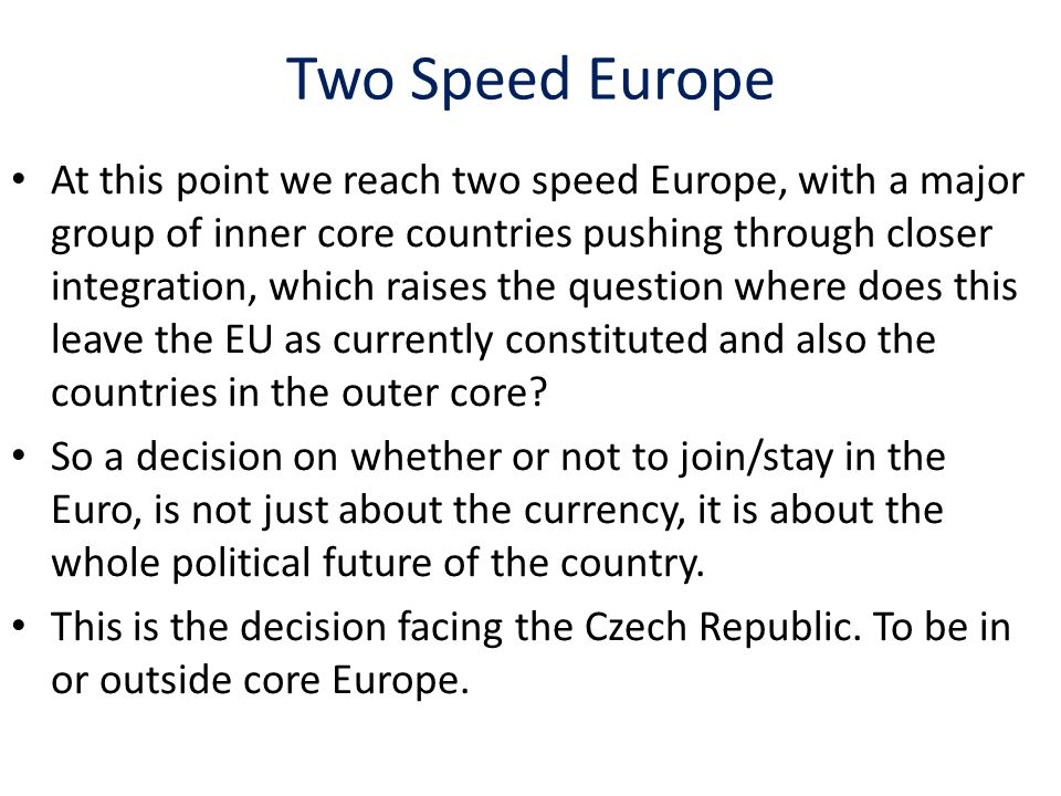 Two Speed Europe At this point we reach two speed Europe, with a major group of inner core countries pushing through closer integration, which raises the question where does this leave the EU as currently constituted and also the countries in the outer core.