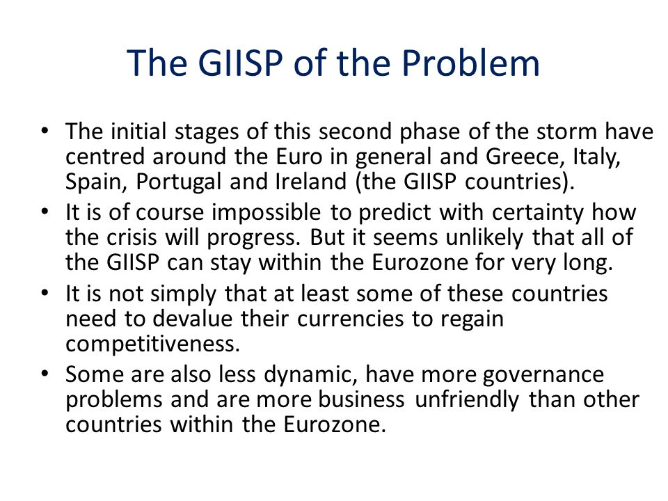 The GIISP of the Problem The initial stages of this second phase of the storm have centred around the Euro in general and Greece, Italy, Spain, Portugal and Ireland (the GIISP countries).