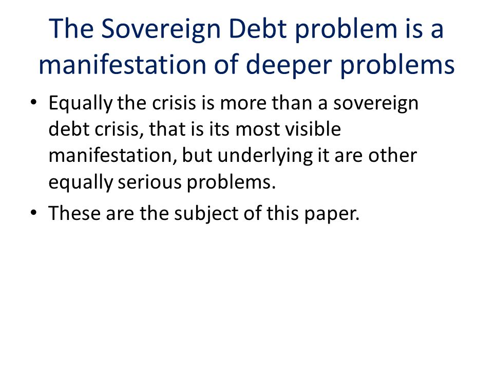 The Sovereign Debt problem is a manifestation of deeper problems Equally the crisis is more than a sovereign debt crisis, that is its most visible manifestation, but underlying it are other equally serious problems.