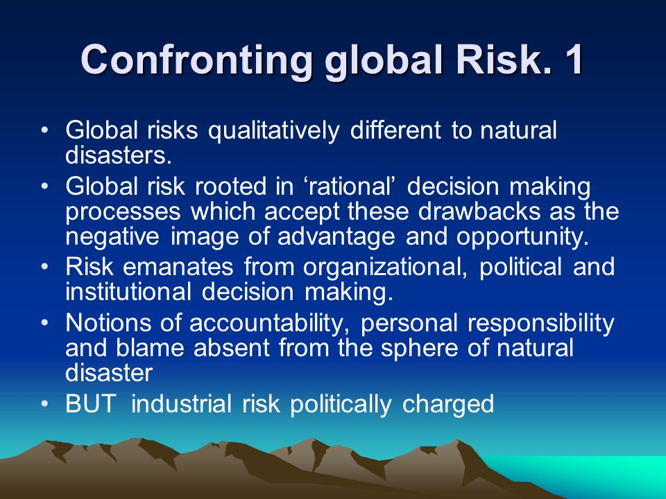 Confronting global Risk. 1 Global risks qualitatively different to natural disasters. Global risk rooted in rational decision making processes which a