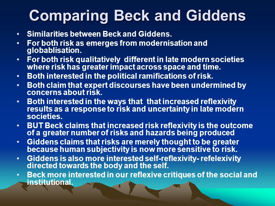 Comparing Beck and Giddens Similarities between Beck and Giddens. For both risk as emerges from modernisation and globablisation. For both risk qualit