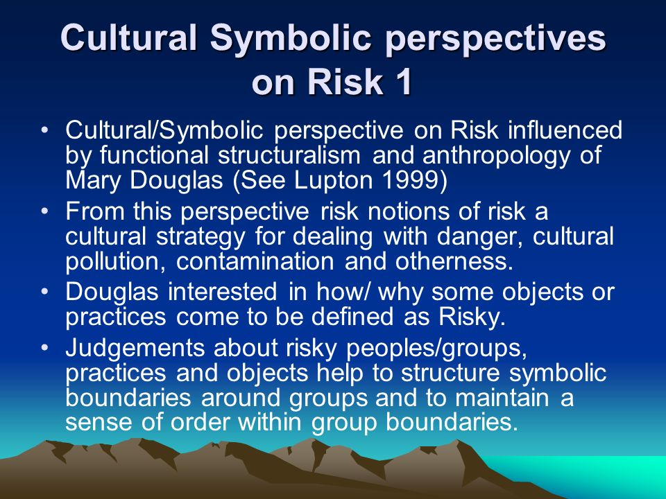 Cultural Symbolic perspectives on Risk 1 Cultural/Symbolic perspective on Risk influenced by functional structuralism and anthropology of Mary Douglas