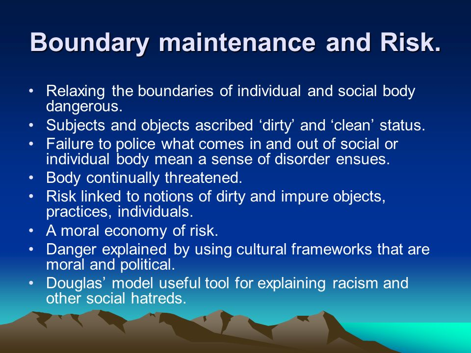 Boundary maintenance and Risk. Relaxing the boundaries of individual and social body dangerous. Subjects and objects ascribed dirty and clean status.