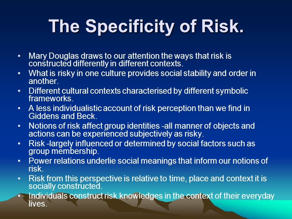 The Specificity of Risk. Mary Douglas draws to our attention the ways that risk is constructed differently in different contexts. What is risky in one